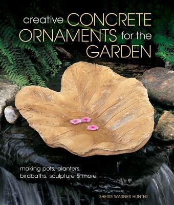 Creative Concrete Ornaments for the Garden By Hunter, Sherri Warner